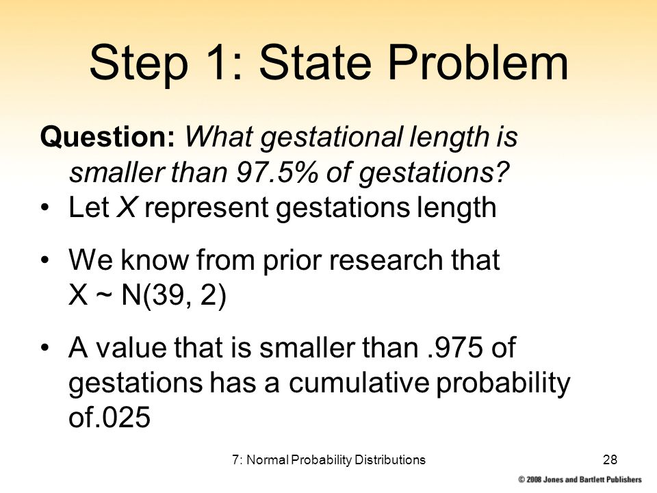 7: Normal Probability Distributions28 Step 1: State Problem Question: What gestational length is smaller than 97.5% of gestations.
