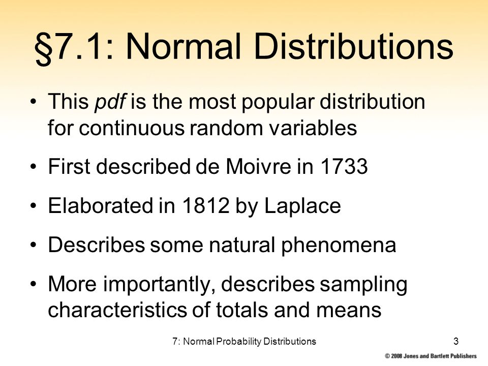7: Normal Probability Distributions3 §7.1: Normal Distributions This pdf is the most popular distribution for continuous random variables First described de Moivre in 1733 Elaborated in 1812 by Laplace Describes some natural phenomena More importantly, describes sampling characteristics of totals and means