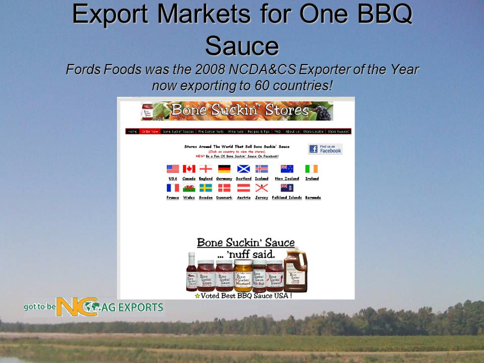 Export Markets for One BBQ Sauce Fords Foods was the 2008 NCDA&CS Exporter of the Year now exporting to 60 countries!