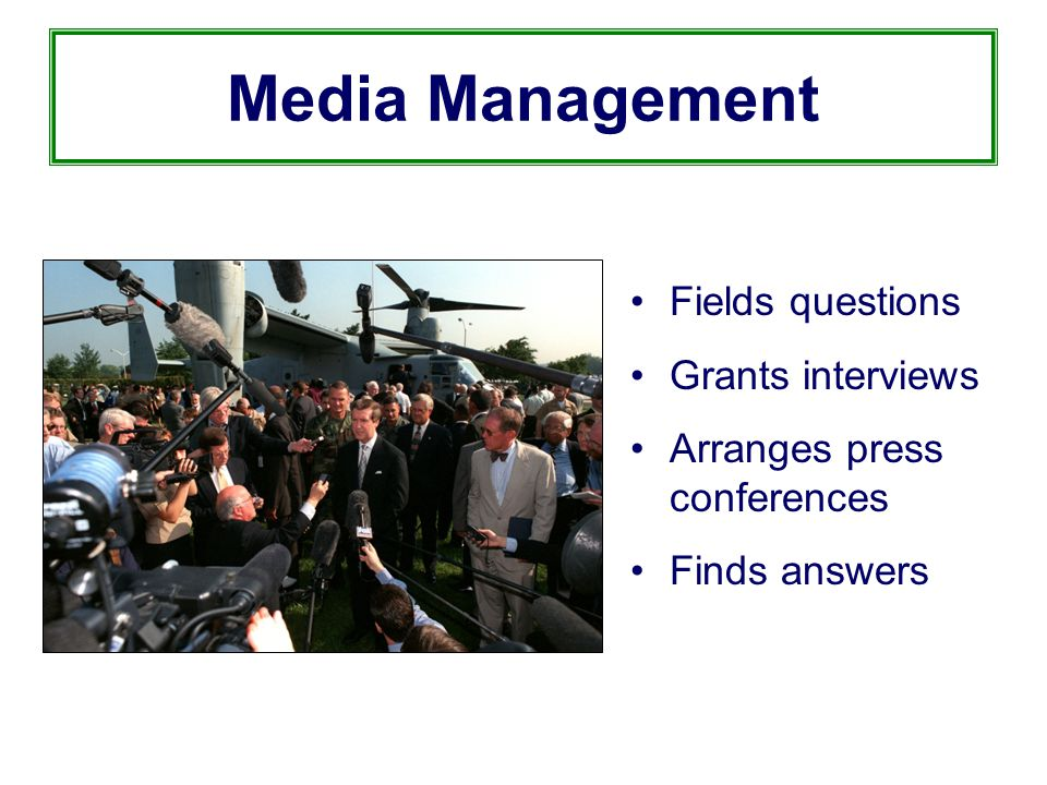 Media Management Fields questions Grants interviews Arranges press conferences Finds answers