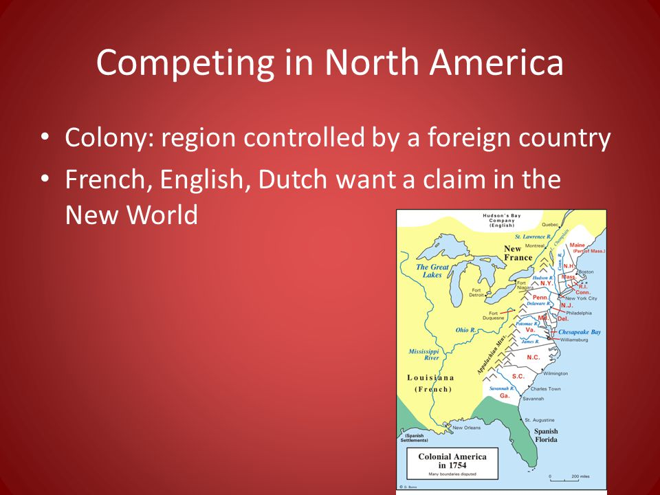 Competing in North America Colony: region controlled by a foreign country French, English, Dutch want a claim in the New World