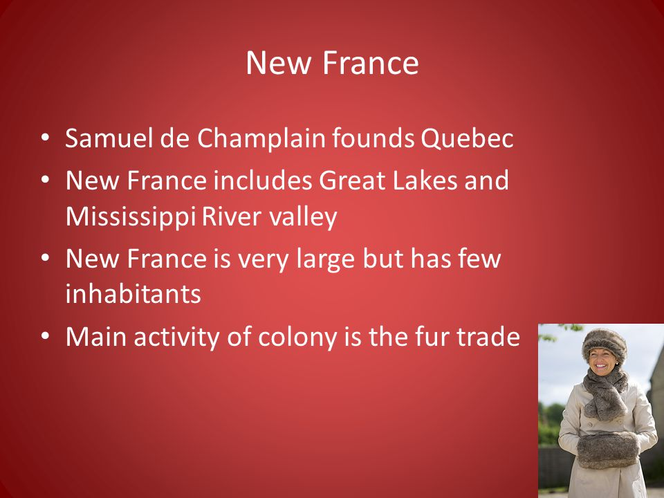 New France Samuel de Champlain founds Quebec New France includes Great Lakes and Mississippi River valley New France is very large but has few inhabitants Main activity of colony is the fur trade