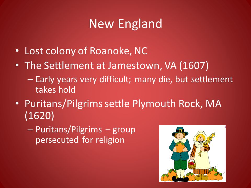 New England Lost colony of Roanoke, NC The Settlement at Jamestown, VA (1607) – Early years very difficult; many die, but settlement takes hold Puritans/Pilgrims settle Plymouth Rock, MA (1620) – Puritans/Pilgrims – group persecuted for religion