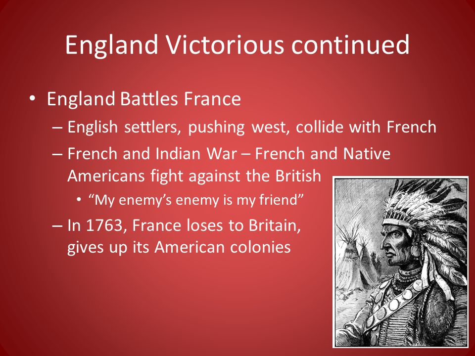 England Victorious continued England Battles France – English settlers, pushing west, collide with French – French and Indian War – French and Native Americans fight against the British My enemy's enemy is my friend – In 1763, France loses to Britain, gives up its American colonies