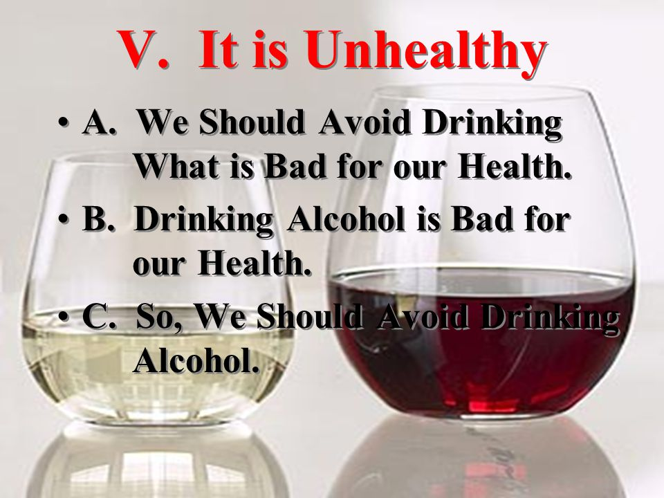 V. It is Unhealthy A. We Should Avoid Drinking What is Bad for our Health.