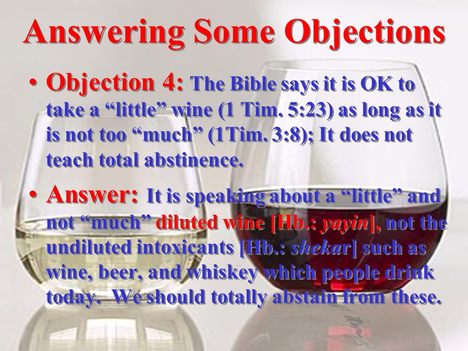 Answering Some Objections Objection 4: The Bible says it is OK to take a little wine (1 Tim.