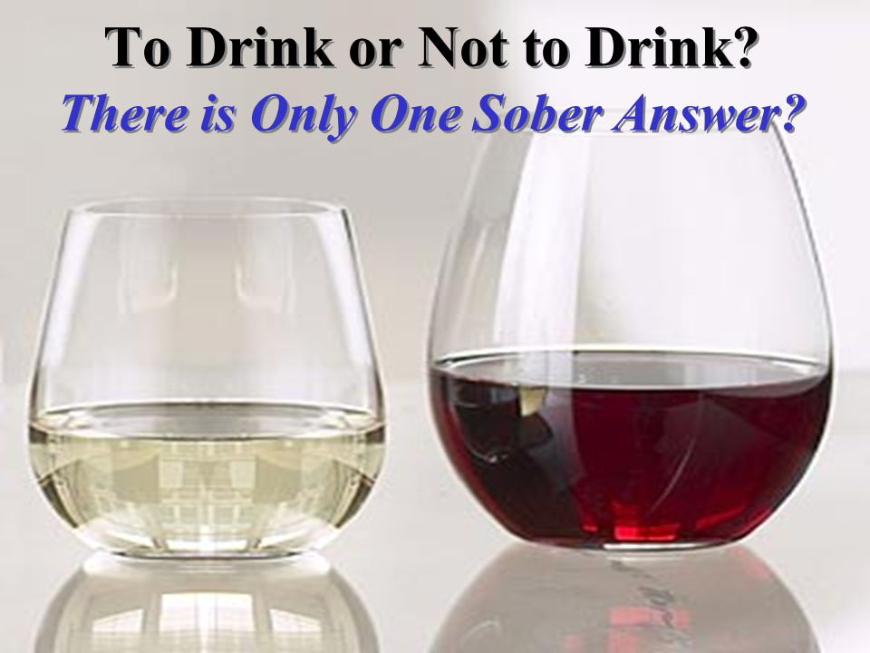 To Drink or Not to Drink There is Only One Sober Answer