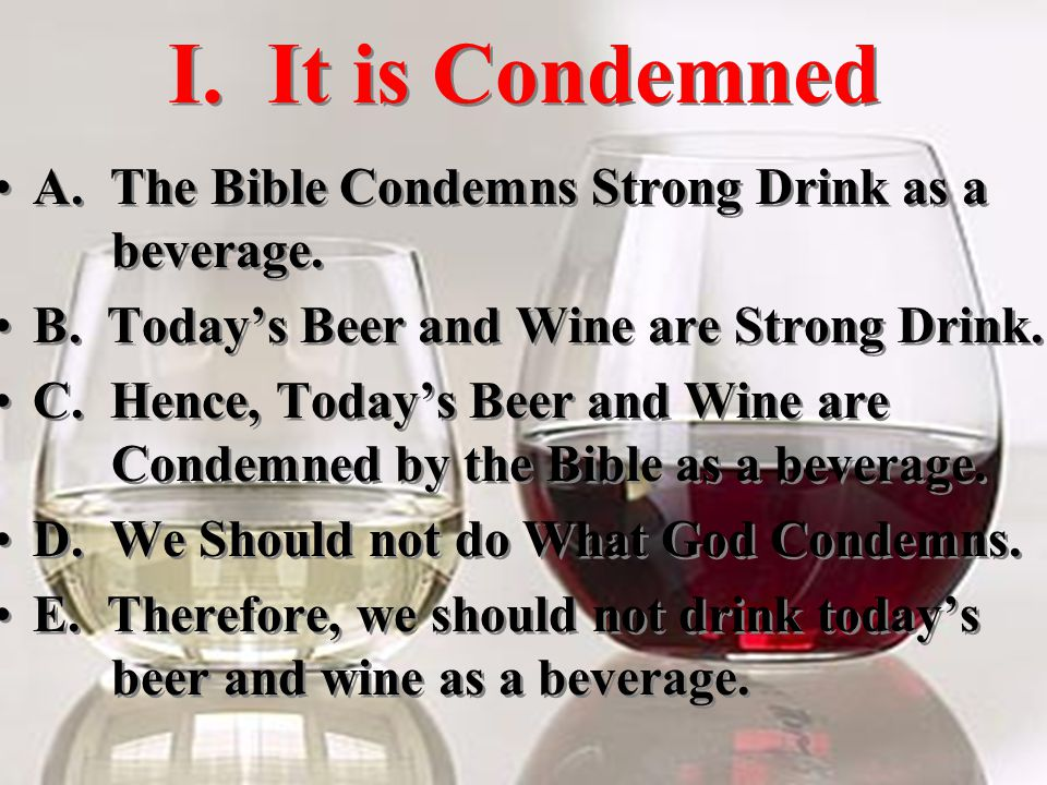 I. It is Condemned A. The Bible Condemns Strong Drink as a beverage.