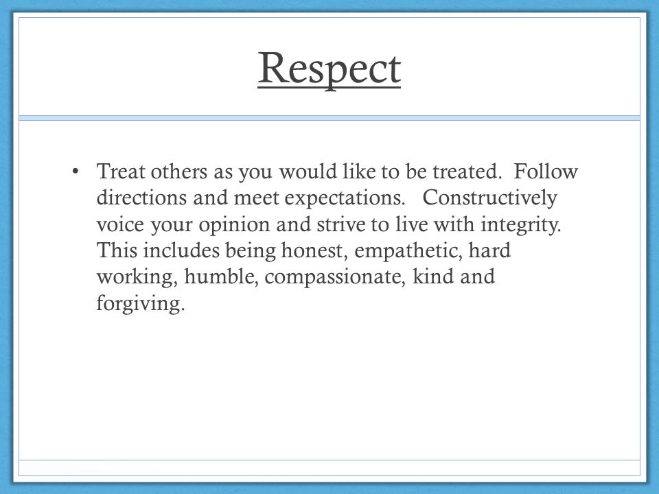Respect Treat others as you would like to be treated.