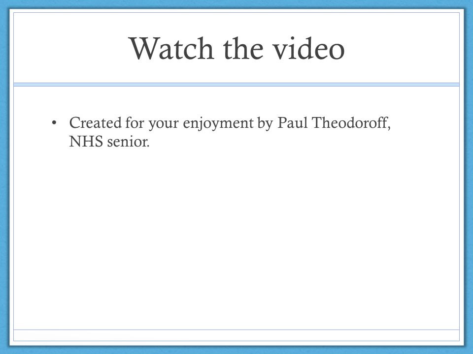 Watch the video Created for your enjoyment by Paul Theodoroff, NHS senior.
