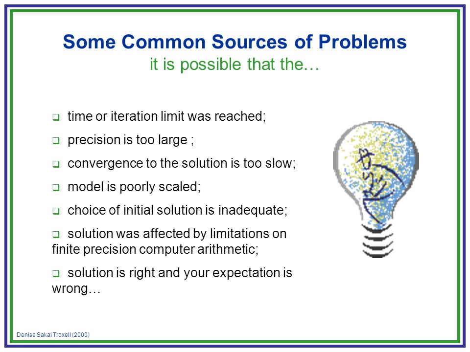 Denise Sakai Troxell (2000) Some Common Sources of Problems it is possible that the…  time or iteration limit was reached;  precision is too large ;  convergence to the solution is too slow;  model is poorly scaled;  choice of initial solution is inadequate;  solution was affected by limitations on finite precision computer arithmetic;  solution is right and your expectation is wrong…