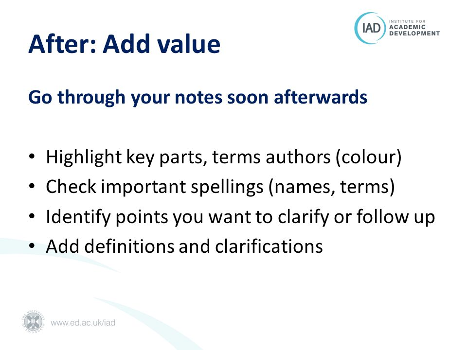 After: Add value Go through your notes soon afterwards Highlight key parts, terms authors (colour) Check important spellings (names, terms) Identify points you want to clarify or follow up Add definitions and clarifications