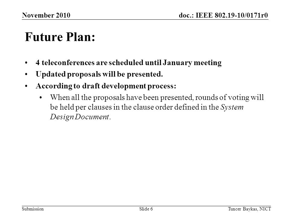 doc.: IEEE 802.19-10/0171r0 Submission November 2010 Tuncer Baykas, NICTSlide 6 Future Plan: 4 teleconferences are scheduled until January meeting Updated proposals will be presented.