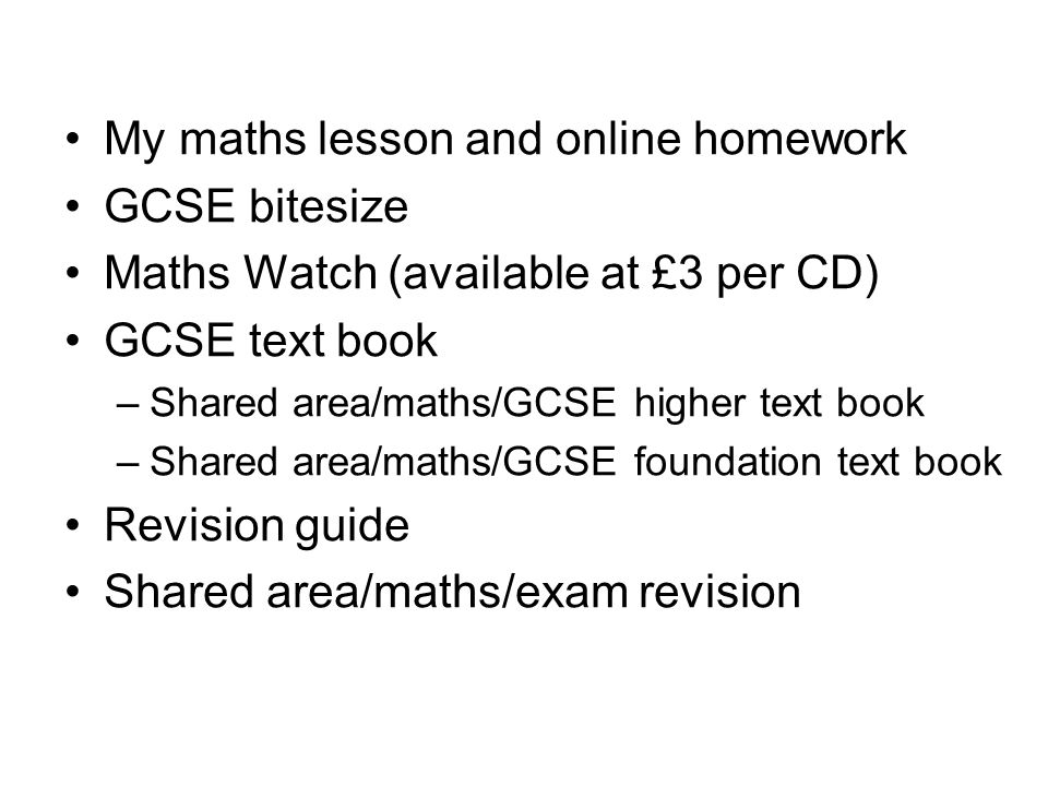 My maths lesson and online homework GCSE bitesize Maths Watch (available at £3 per CD) GCSE text book –Shared area/maths/GCSE higher text book –Shared area/maths/GCSE foundation text book Revision guide Shared area/maths/exam revision