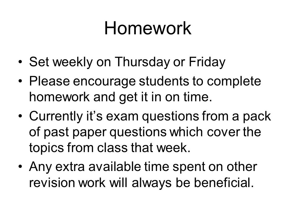 Homework Set weekly on Thursday or Friday Please encourage students to complete homework and get it in on time.