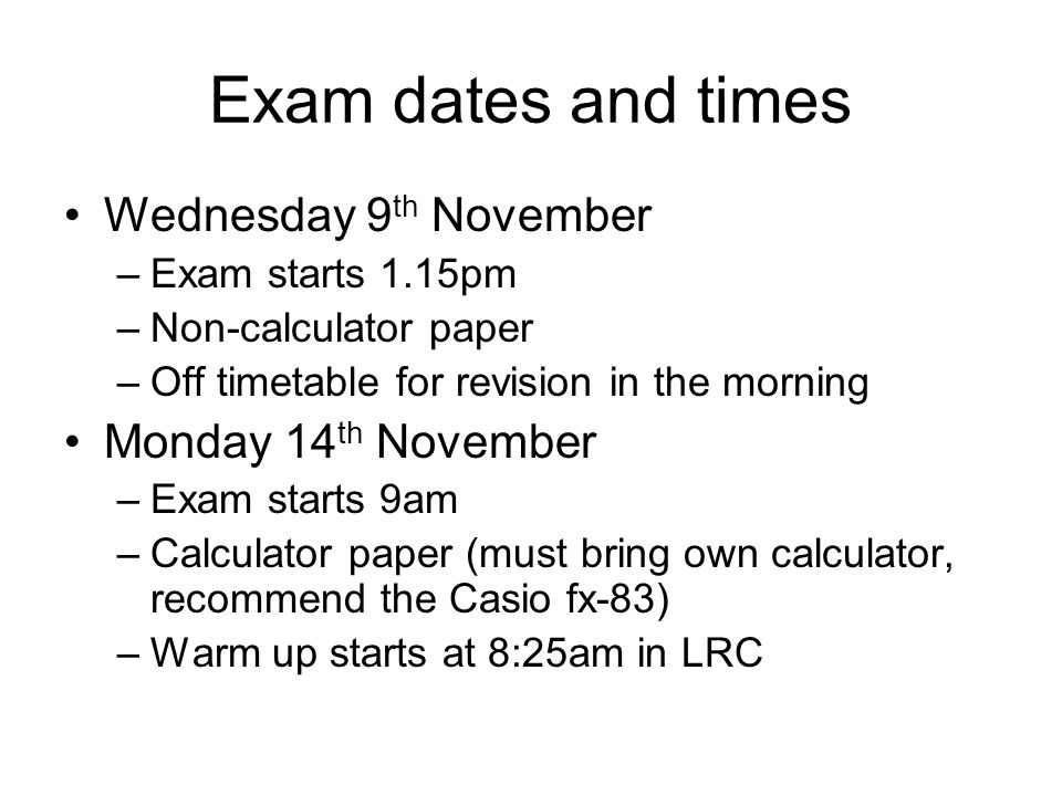 Exam dates and times Wednesday 9 th November –Exam starts 1.15pm –Non-calculator paper –Off timetable for revision in the morning Monday 14 th November –Exam starts 9am –Calculator paper (must bring own calculator, recommend the Casio fx-83) –Warm up starts at 8:25am in LRC