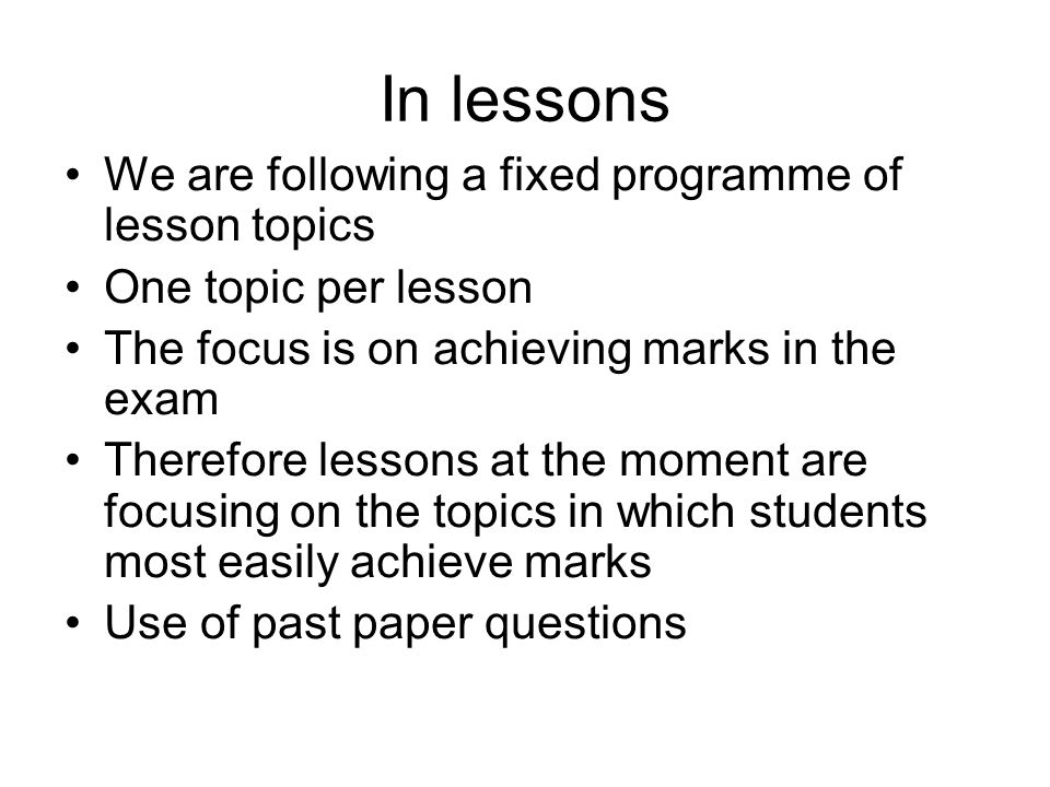 In lessons We are following a fixed programme of lesson topics One topic per lesson The focus is on achieving marks in the exam Therefore lessons at the moment are focusing on the topics in which students most easily achieve marks Use of past paper questions