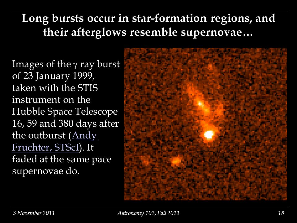 3 November 2011Astronomy 102, Fall 201118 Long bursts occur in star-formation regions, and their afterglows resemble supernovae… Images of the  ray burst of 23 January 1999, taken with the STIS instrument on the Hubble Space Telescope 16, 59 and 380 days after the outburst (Andy Fruchter, STScI).