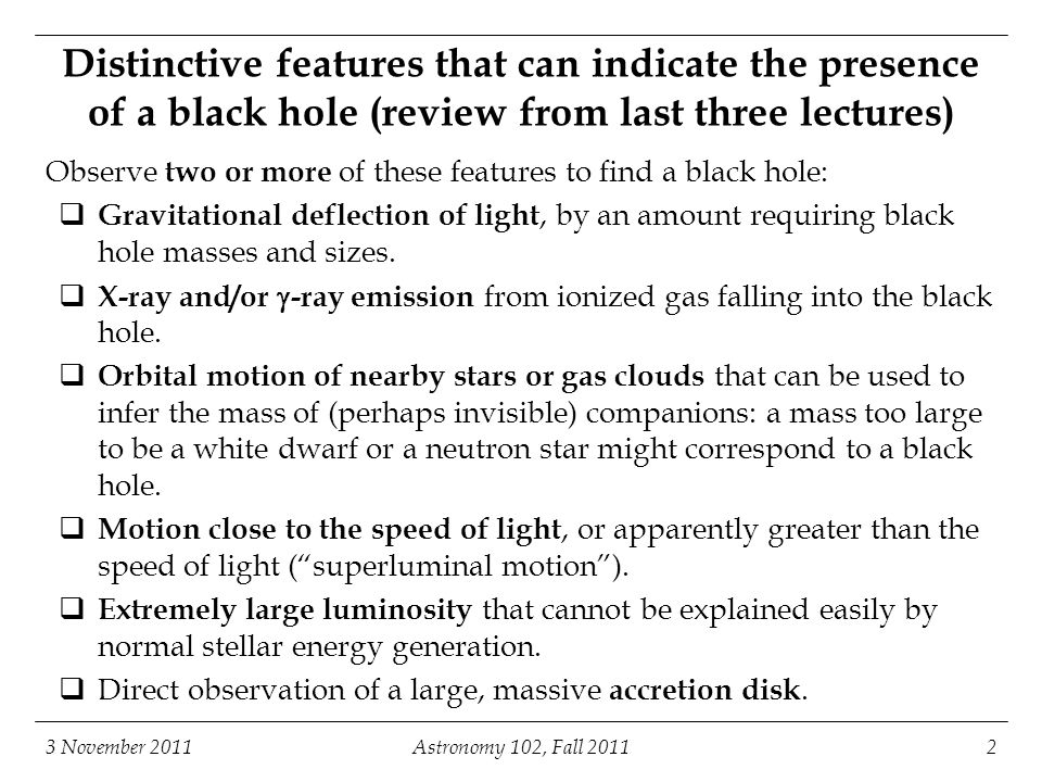 3 November 2011Astronomy 102, Fall 20112 Distinctive features that can indicate the presence of a black hole (review from last three lectures) Observe two or more of these features to find a black hole:  Gravitational deflection of light, by an amount requiring black hole masses and sizes.