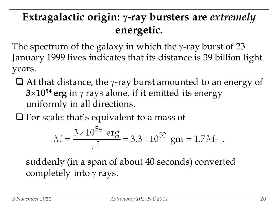 3 November 2011Astronomy 102, Fall 201120 Extragalactic origin:  -ray bursters are extremely energetic.
