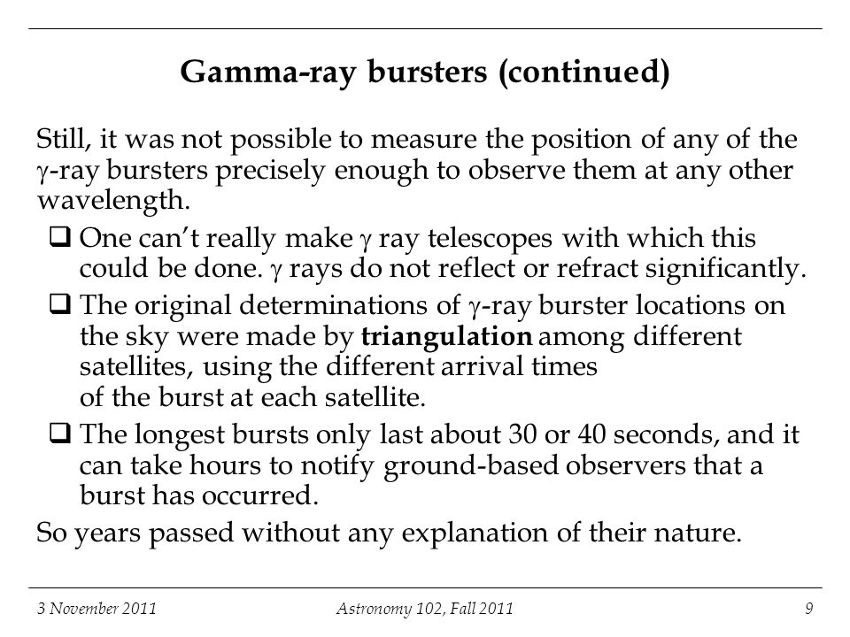 3 November 2011Astronomy 102, Fall 20119 Gamma-ray bursters (continued) Still, it was not possible to measure the position of any of the  -ray bursters precisely enough to observe them at any other wavelength.