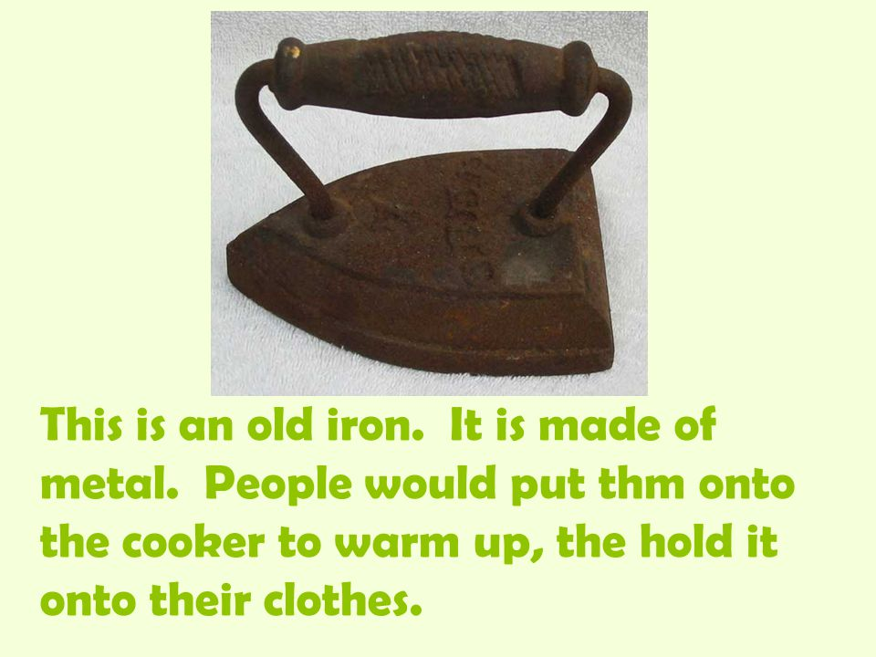 This is an old iron. It is made of metal.