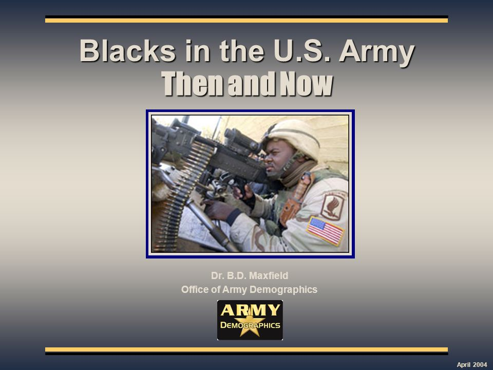 Then and Now Dr. B.D. Maxfield Office of Army Demographics Blacks in the U.S. Army April 2004