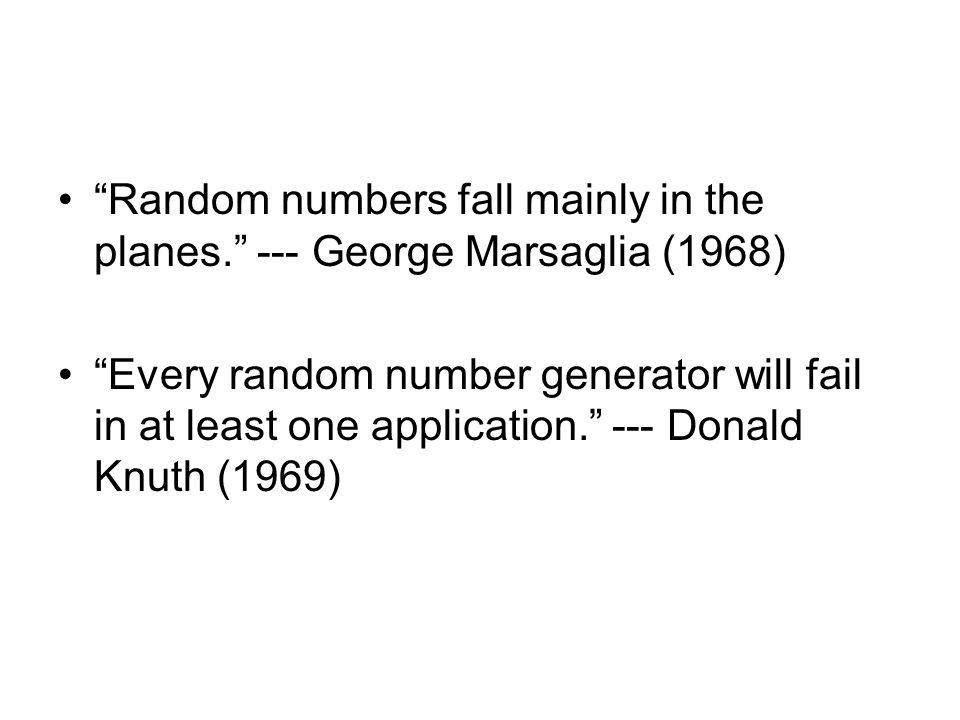 Random numbers fall mainly in the planes. --- George Marsaglia (1968) Every random number generator will fail in at least one application. --- Donald Knuth (1969)