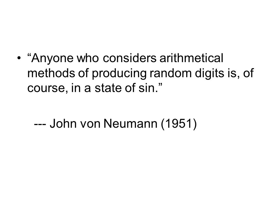 Anyone who considers arithmetical methods of producing random digits is, of course, in a state of sin. --- John von Neumann (1951)
