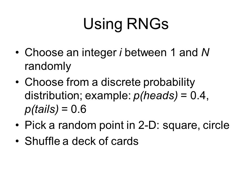 Using RNGs Choose an integer i between 1 and N randomly Choose from a discrete probability distribution; example: p(heads) = 0.4, p(tails) = 0.6 Pick a random point in 2-D: square, circle Shuffle a deck of cards