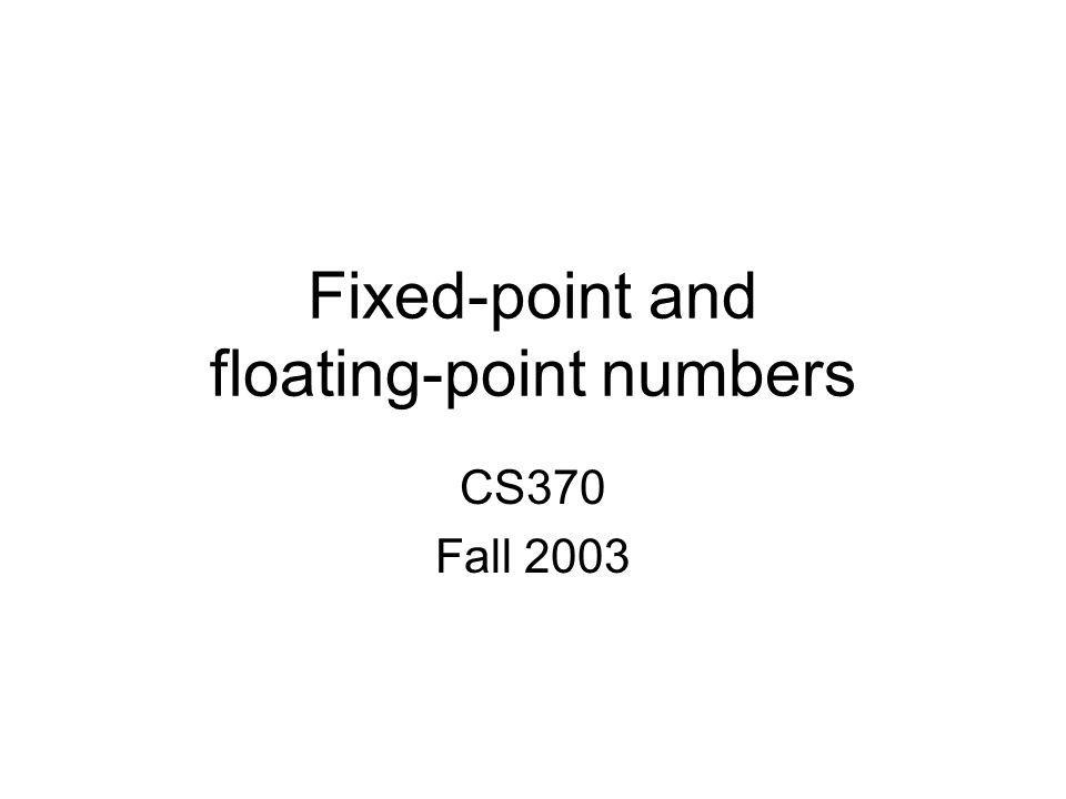 Fixed-point and floating-point numbers CS370 Fall 2003