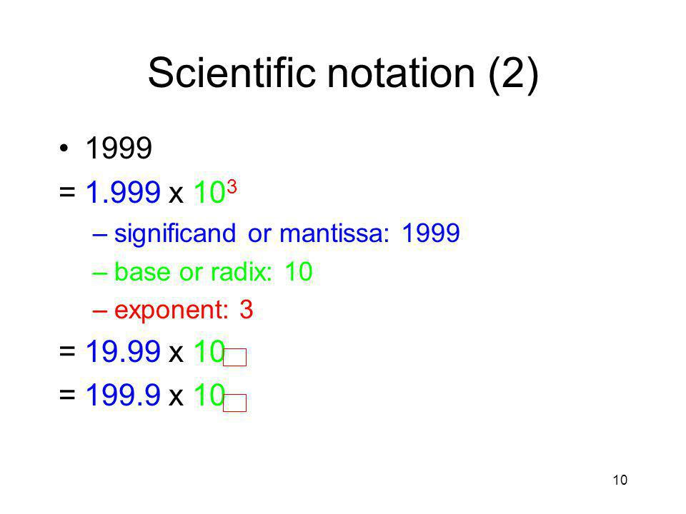 10 Scientific notation (2) 1999 =1.999 x 10 3 –significand or mantissa: 1999 –base or radix: 10 –exponent: 3 =19.99 x 10 =199.9 x 10