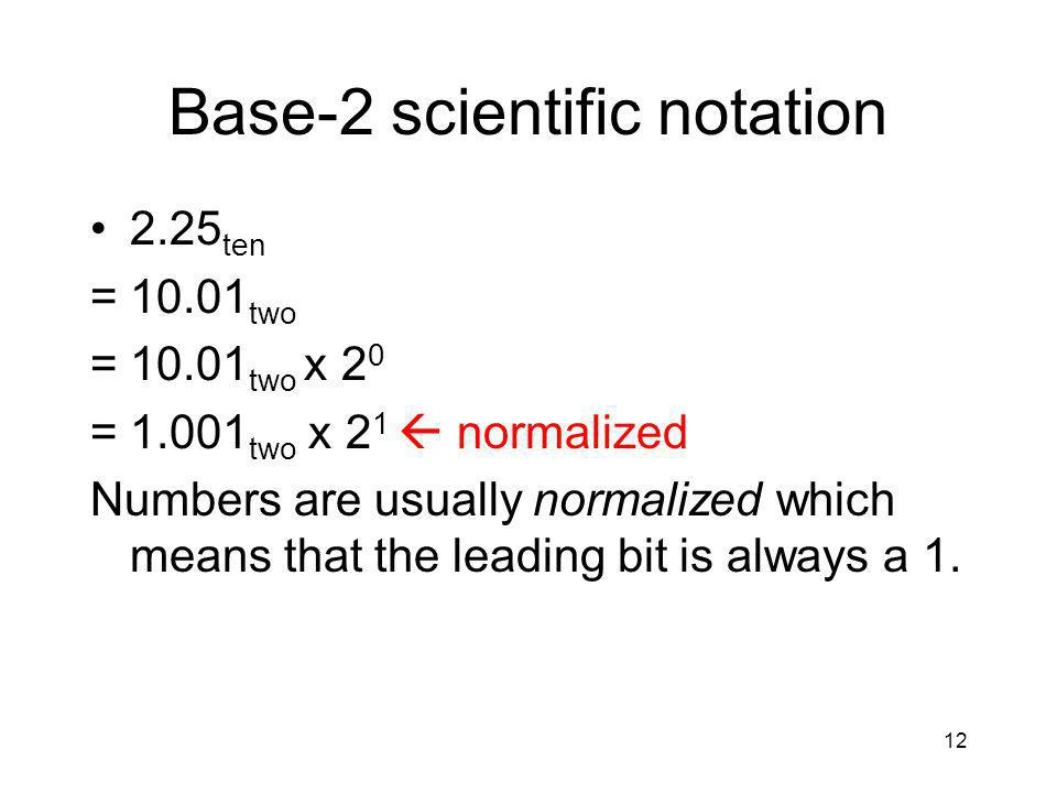 12 Base-2 scientific notation 2.25 ten =10.01 two =10.01 two x 2 0 =1.001 two x 2 1  normalized Numbers are usually normalized which means that the leading bit is always a 1.