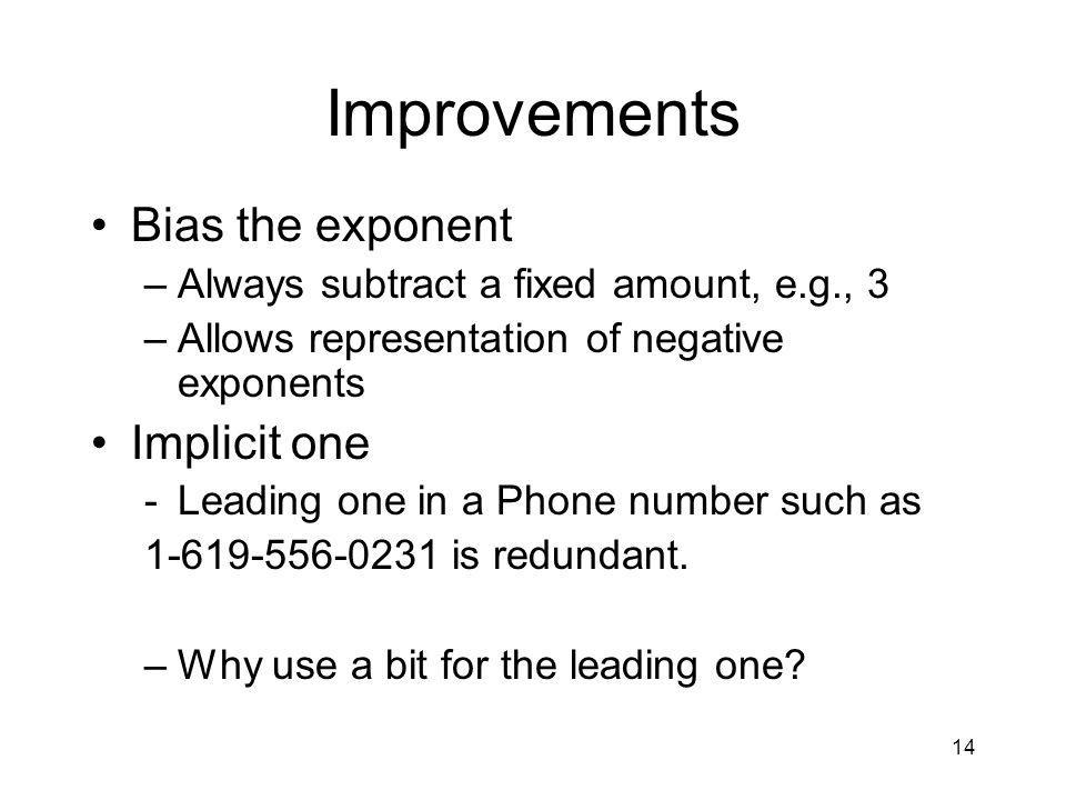 14 Improvements Bias the exponent –Always subtract a fixed amount, e.g., 3 –Allows representation of negative exponents Implicit one -Leading one in a Phone number such as 1-619-556-0231 is redundant.