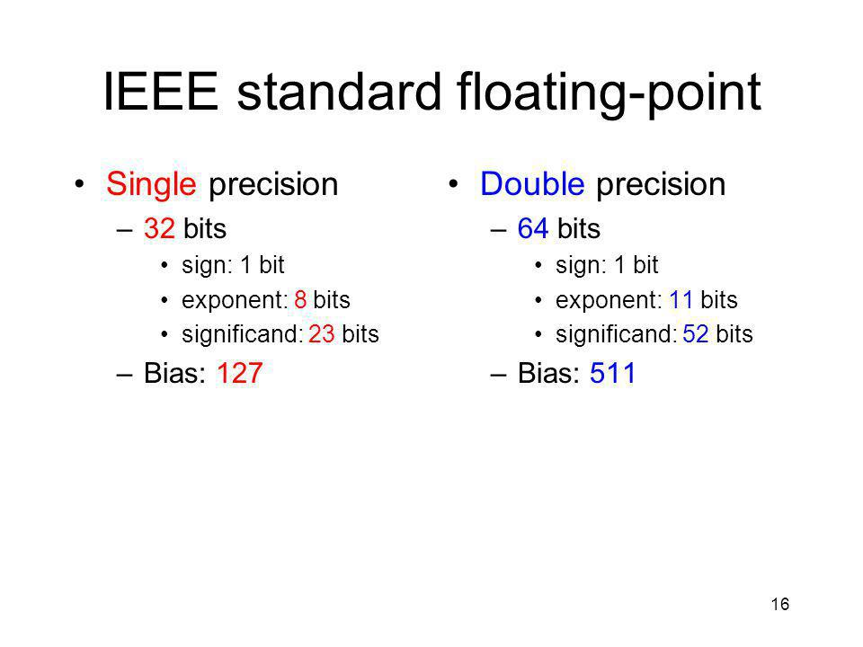 16 IEEE standard floating-point Single precision –32 bits sign: 1 bit exponent: 8 bits significand: 23 bits –Bias: 127 Double precision –64 bits sign: 1 bit exponent: 11 bits significand: 52 bits –Bias: 511