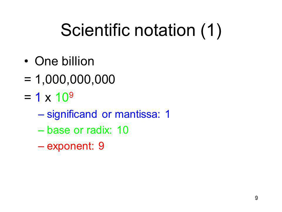 9 Scientific notation (1) One billion =1,000,000,000 =1 x 10 9 –significand or mantissa: 1 –base or radix: 10 –exponent: 9