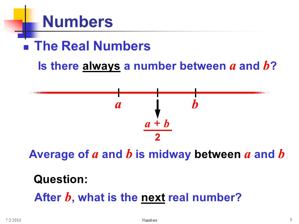7/2/2013 Numbers 3 The Real Numbers Is there always a number between a and b .