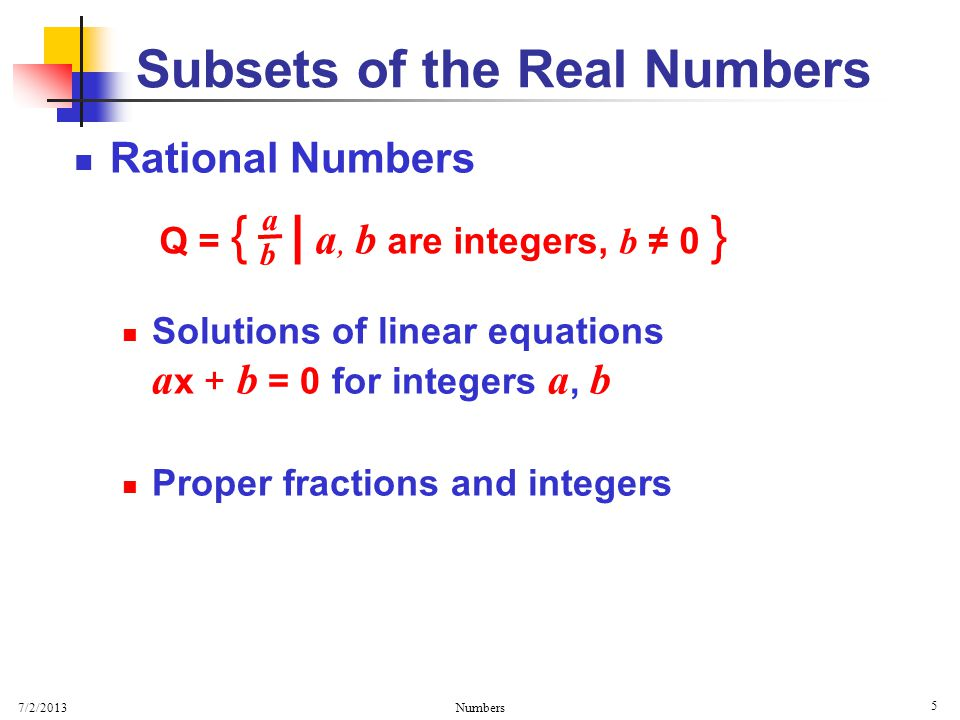 7/2/2013 Numbers 5 Rational Numbers Solutions of linear equations a x + b = 0 for integers a, b Proper fractions and integers Subsets of the Real Numbers Q = { | a, b are integers, b ≠ 0 } a b