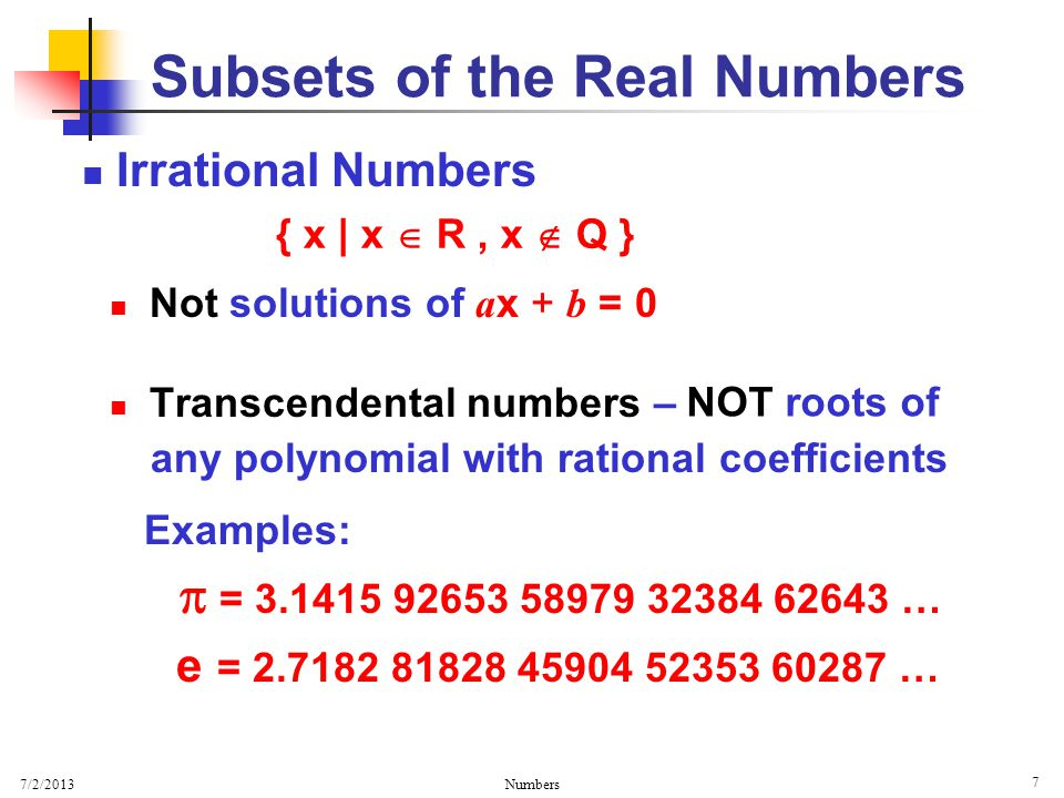 7/2/2013 Numbers 7 Irrational Numbers Not solutions of a x + b = 0 Transcendental numbers – Examples:  = 3.1415 92653 58979 32384 62643 … e = 2.7182 81828 45904 52353 60287 … Subsets of the Real Numbers { x | x  R, x  Q } NOT roots of any polynomial with rational coefficients