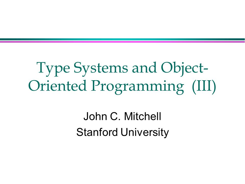 Type Systems and Object- Oriented Programming (III) John C. Mitchell Stanford University
