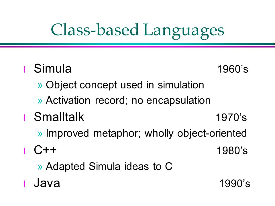 Class-based Languages l Simula 1960's »Object concept used in simulation »Activation record; no encapsulation l Smalltalk 1970's »Improved metaphor; wholly object-oriented l C++ 1980's »Adapted Simula ideas to C l Java 1990's