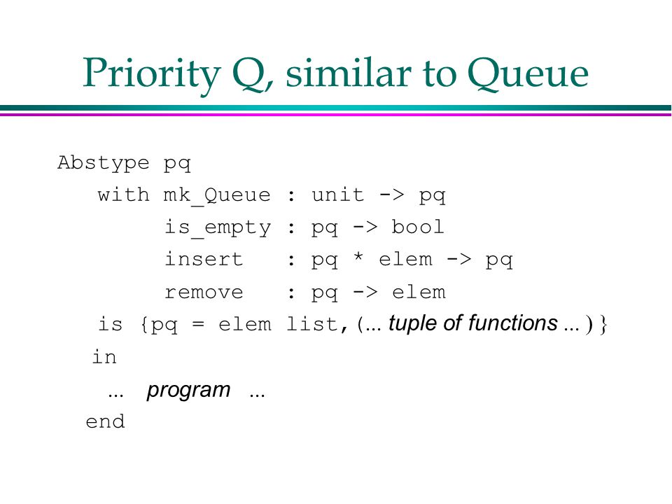 Priority Q, similar to Queue Abstype pq with mk_Queue : unit -> pq is_empty : pq -> bool insert : pq * elem -> pq remove : pq -> elem is {pq = elem list,(  tuple of functions   in  program   end