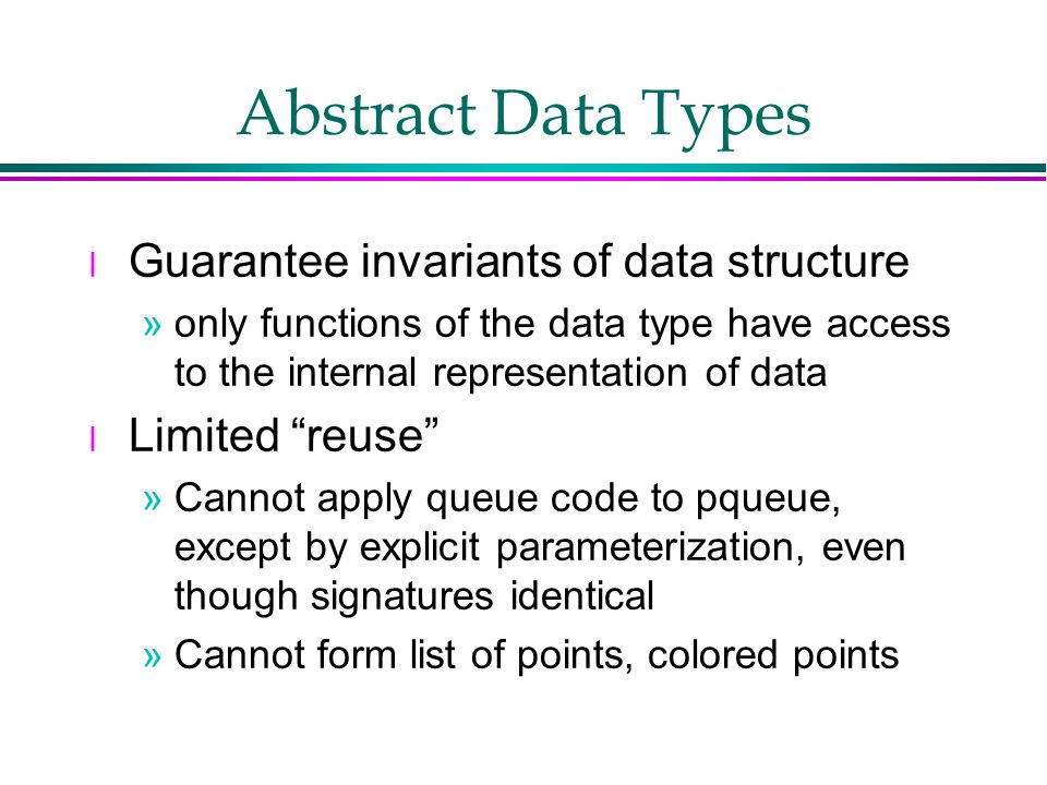 Abstract Data Types l Guarantee invariants of data structure »only functions of the data type have access to the internal representation of data l Limited reuse »Cannot apply queue code to pqueue, except by explicit parameterization, even though signatures identical »Cannot form list of points, colored points