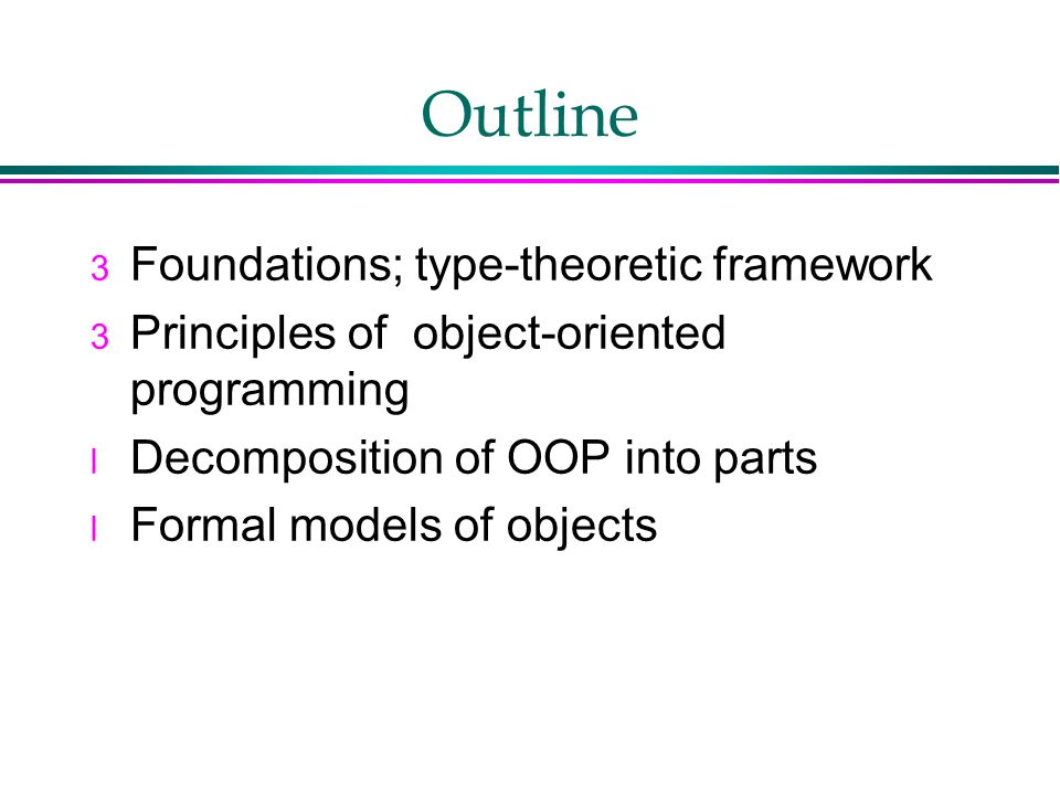 Outline 3 Foundations; type-theoretic framework 3 Principles of object-oriented programming l Decomposition of OOP into parts l Formal models of objects