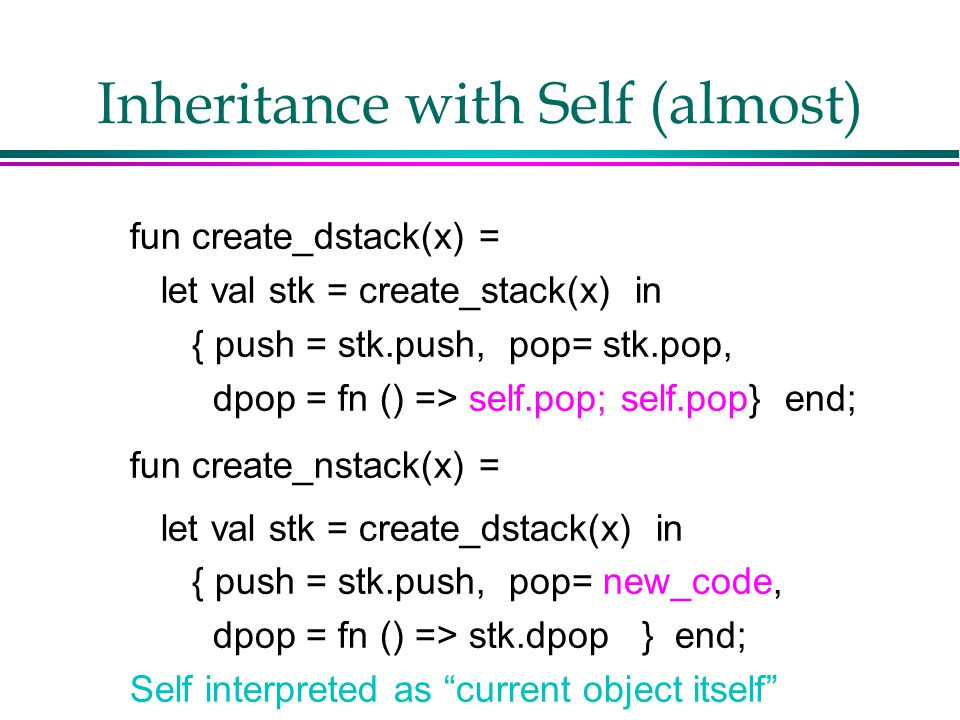 Inheritance with Self (almost) fun create_dstack(x) = let val stk = create_stack(x) in { push = stk.push, pop= stk.pop, dpop = fn () => self.pop; self.pop} end; fun create_nstack(x) = let val stk = create_dstack(x) in { push = stk.push, pop= new_code, dpop = fn () => stk.dpop } end; Self interpreted as current object itself