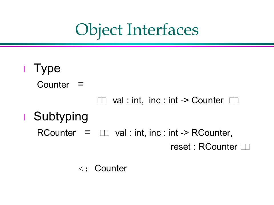 Object Interfaces l Type Counter =  val : int, inc : int -> Counter  l Subtyping RCounter =  val : int, inc : int -> RCounter, reset : RCounter  <: Counter