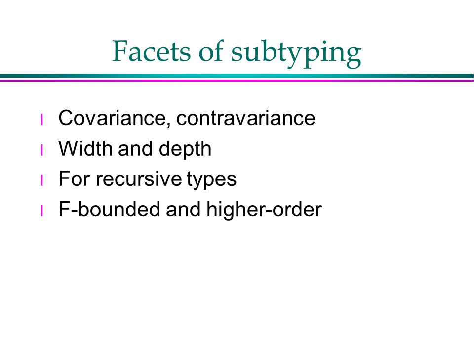 Facets of subtyping l Covariance, contravariance l Width and depth l For recursive types l F-bounded and higher-order