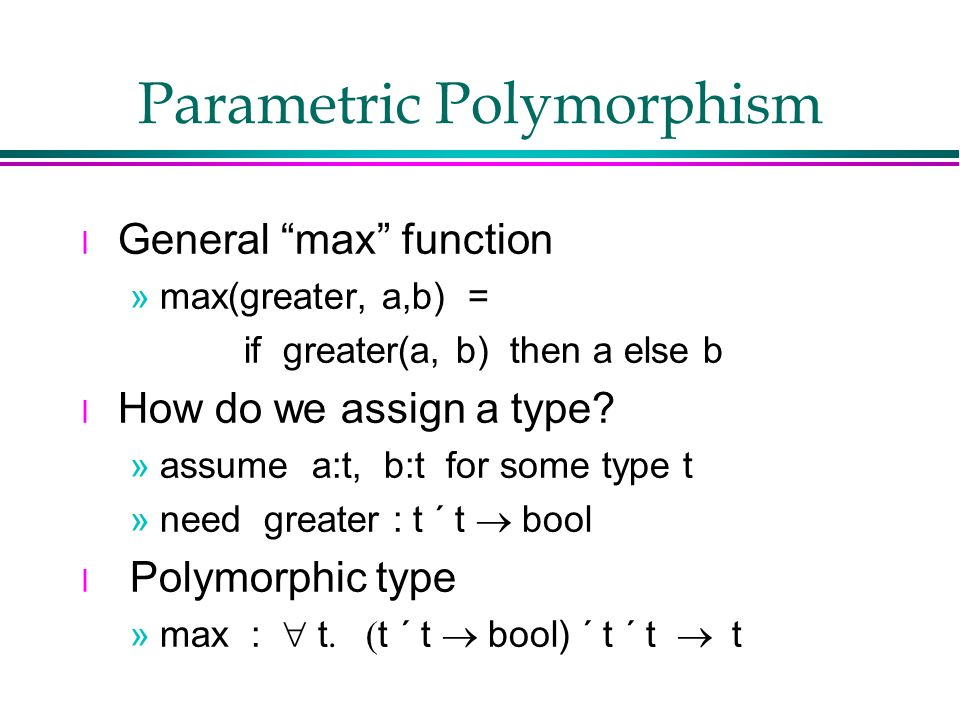 Parametric Polymorphism l General max function »max(greater, a,b) = if greater(a, b) then a else b l How do we assign a type.