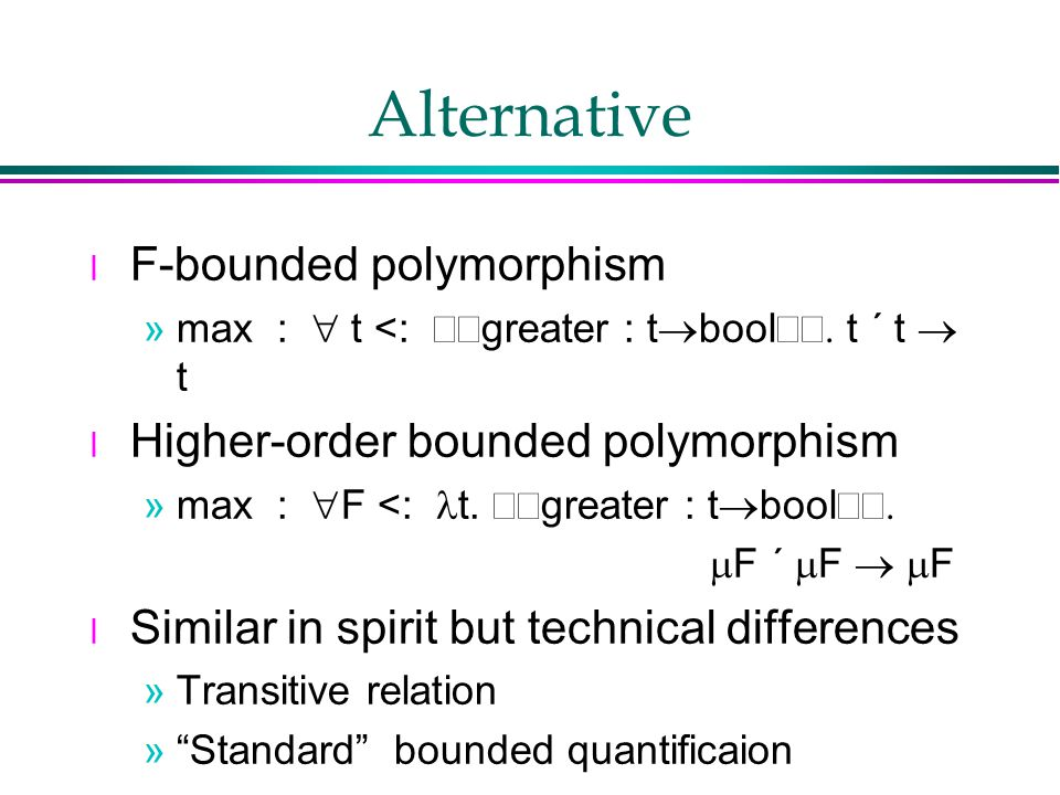 Alternative l F-bounded polymorphism »max :  t <:  greater : t  bool  t  t  t l Higher-order bounded polymorphism »max :  F <: t.