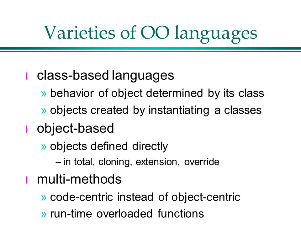 Varieties of OO languages l class-based languages »behavior of object determined by its class »objects created by instantiating a classes l object-based »objects defined directly –in total, cloning, extension, override l multi-methods »code-centric instead of object-centric »run-time overloaded functions